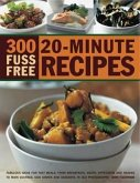 300 Fuss Free 20-Minute Recipes: Fabulous Ideas for Fast Meals from Breakfasts, Soups, Appetizers and Snacks to Main Courses, Side Dishes and Desserts
