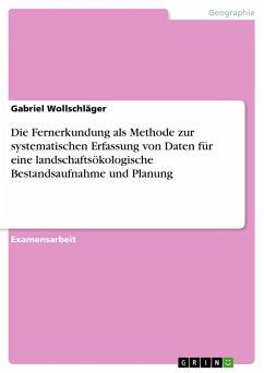 Die Fernerkundung als Methode zur systematischen Erfassung von Daten für eine landschaftsökologische Bestandsaufnahme und Planung - Wollschläger, Gabriel