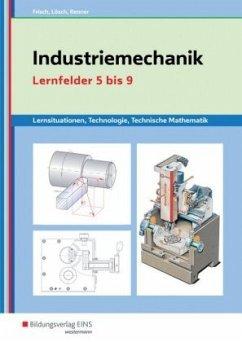 Industriemechanik Lernsituationen, Technologie, Technische Mathematik. Lernfelder 5-9: Lernsituationen - Frisch, Heinz; Lösch, Erwin; Renner, Erich