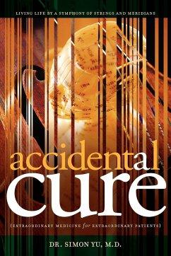 Accidental Cure: Extraordinary Medicine for Extraordinary Patients - Yu, Simon