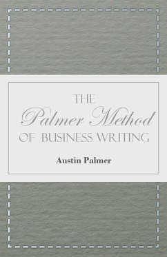 The Palmer Method of Business Writing - A Series of Self-teaching Lessons in Rapid, Plain, Unshaded, Coarse-pen, Muscular Movement Writing for Use in All Schools, Public or Private, Where an Easy and Legible Handwriting is the Object Sought; Also for the - Palmer, A. N.
