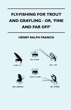 Fly-Fishing for Trout and Grayling - Or, 'Fine and Far Off' - Francis, Henry Ralph