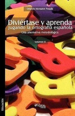 Diviertase y Aprenda Jugando La Ortografia Espaola. Una Alternativa Metodologica. Volumen II - Monsalve Posada, Orlando