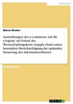 Auswirkungen des e-commerce auf die e-logistic im Verlauf der Wertschöpfungskette (supply chain) unter besonderer Berücksichtigung der optimalen Steuerung des Informationsflusses - Recher, Marco