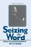 Seizing the Word: History, Art, and Self in the Work of W. E. B. Du Bois