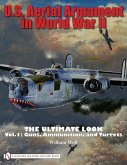 U.S. Aerial Armament in World War II: The Ultimate Look, Volume 1: Guns, Ammunition, and Turrets