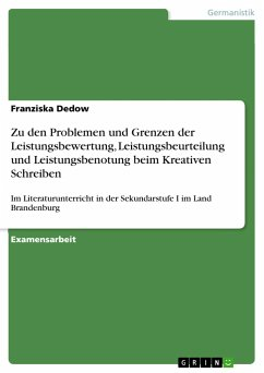 Zu den Problemen und Grenzen der Leistungsbewertung, Leistungsbeurteilung und Leistungsbenotung beim Kreativen Schreiben - Dedow, Franziska