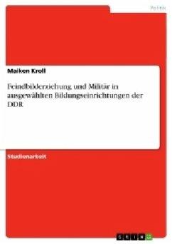 Feindbilderziehung und Militär in ausgewählten Bildungseinrichtungen der DDR - Kroll, Maiken