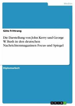 Die Darstellung von John Kerry und George W. Bush in den deutschen Nachrichtenmagazinen Focus und Spiegel - Frittrang, Götz