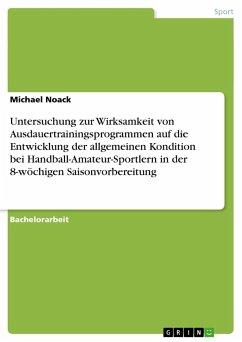 Untersuchung zur Wirksamkeit von Ausdauertrainingsprogrammen auf die Entwicklung der allgemeinen Kondition bei Handball-Amateur-Sportlern in der 8-wöchigen Saisonvorbereitung - Noack, Michael