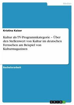 Kultur als TV-Programmkategorie - Über den Stellenwert von Kultur im deutschen Fernsehen am Beispiel von Kulturmagazinen - Kaiser, Kristina