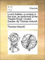 Love's frailties: a comedy in five acts, as performed at the Theatre Royal, Covent-Garden. By Thomas Holcroft. - Holcroft, Thomas