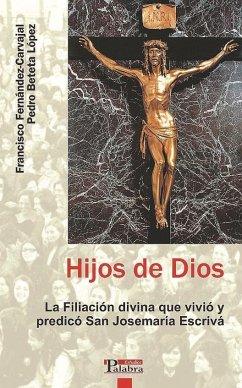 Hijos de Dios : la filiación divina que vivió y predicó San Josemaría Escrivá - Beteta López, Pedro Fernández Carvajal, Francisco
