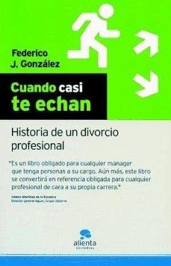 Cuando casi te echan : historia de un divorcio profesional - González Tejera, Federico J.