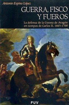 Guerra, fisco y fueros : la defensa de la Corona de Aragón en tiempos de Carlos II, 1665-1700 - Espino López, Antonio