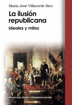 La ilusión republicana : ideales y mitos - Villaverde Rico, María José