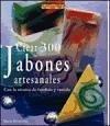 Crear 300 jabones artesanales/ 300 Handcrafted Soaps: Con la tecnica de fundido y vertido/ Great Melt & Pour Projects