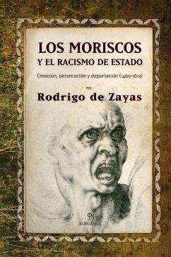 Los moriscos y el racismo de estado : creación, persecución y deportación (1499-1612) - Zayas-Enríguez Jarrisons, Rodrigo de