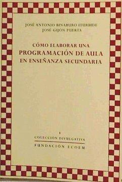 Cómo elaborar una programación de aula en enseñanza secundaria - Binaburo Iturbide, José Antonio Gijón Puerta, José