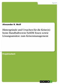 Hintergründe und Ursachen für die Krise(n) beim Handballverein TuSEM Essen sowie Lösungsansätze zum Krisenmanagement - Wolf, Alexander R.