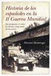 Historia de los españoles en la II Guerra Mundial : sus peripecias en todos los frentes y bajo todas las banderas - Domingo, Alfonso