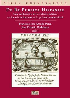 De Re Publica Hispaniae . Una vindicación de la cultura política en los reinos ibéricos en la primera modernidad