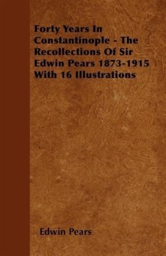 Forty Years In Constantinople - The Recollections Of Sir Edwin Pears 1873-1915 With 16 Illustrations