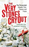The Very Stones Cry Out: The Persecuted Church: Pain, Passion and Praise