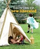 Growing Up Sew Liberated: Making Handmade Clothes & Projects for Your Creative Child [With Pattern(s)]