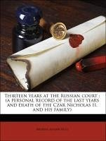Thirteen years at the Russian court : (a personal record of the last years and death of the Czar Nicholas II. and his family)