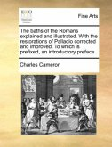 The baths of the Romans explained and illustrated. With the restorations of Palladio corrected and improved. To which is prefixed, an introductory preface