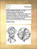 Pain's British Palladio: or, the builder's general assistant Demonstrating, in the most easy and practical method, all the principal rules of architecture, from the ground plan to the ornamental finish