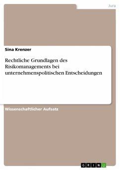 Rechtliche Grundlagen des Risikomanagements bei unternehmenspolitischen Entscheidungen - Krenzer, Sina