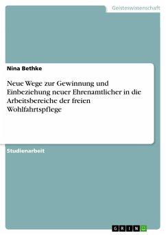 Neue Wege zur Gewinnung und Einbeziehung neuer Ehrenamtlicher in die Arbeitsbereiche der freien Wohlfahrtspflege - Bethke, Nina