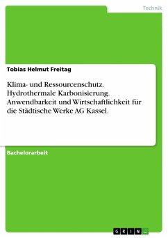 Klima- und Ressourcenschutz. Hydrothermale Karbonisierung. Anwendbarkeit und Wirtschaftlichkeit für die Städtische Werke AG Kassel. - Freitag, Tobias Helmut