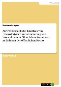 Zur Problematik des Einsatzes von Finanzderivaten zur Absicherung von Investitionen in öffentlichen Kommunen im Rahmen des öffentlichen Rechts - Roepke, Karsten
