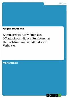 Kommerzielle Aktivitäten des öffentlich-rechtlichen Rundfunks in Deutschland und marktkonformes Verhalten - Beckmann, Jürgen