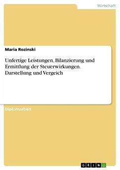 Unfertige Leistungen. Bilanzierung und Ermittlung der Steuerwirkungen. Darstellung und Vergeich - Rozinski, Maria
