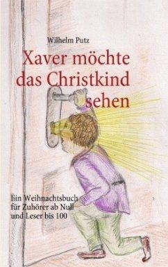 Xaver möchte das Christkind sehen - Putz, Wilhelm