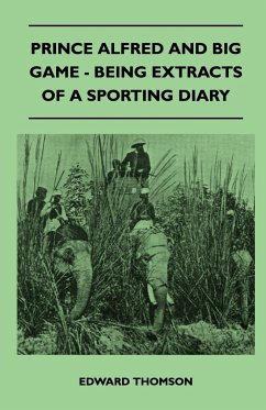 Prince Alfred And Big Game - Being Extracts Of A Sporting Diary