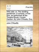 Wild oats: or, The strolling gentleman. A comedy, in five acts, as performed at the Theatre-Royal, Covent Garden. By John O'Keefe, Esq. - O'Keeffe, John