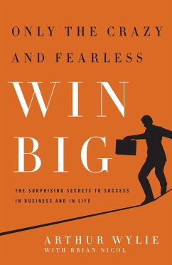 Only the Crazy and Fearless Win Big!: The Surprising Secrets to Success in Business and in Life - Wylie, Arthur