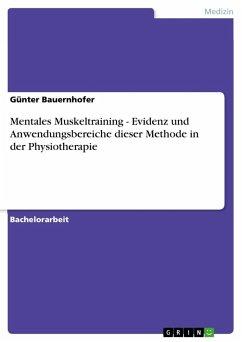 Mentales Muskeltraining - Evidenz und Anwendungsbereiche dieser Methode in der Physiotherapie - Bauernhofer, Günter