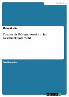 Theater als Präsentationsform im Geschichtsunterricht - Moritz, Thilo