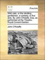 Wild oats, or the strolling gentlemen, a comedy, in five acts. By John O'Keefe, Esq. as performed at the Theatre-Royal Covent-Garden.