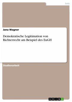 Demokratische Legitimation von Richterrecht am Beispiel des EuGH - Wagner, Jana