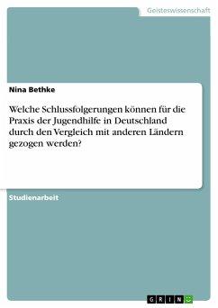 Welche Schlussfolgerungen können für die Praxis der Jugendhilfe in Deutschland durch den Vergleich mit anderen Ländern gezogen werden? - Bethke, Nina