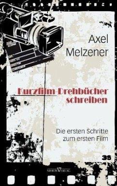 Kurzfilm-Drehbücher schreiben - Melzener, Axel