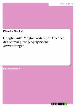 Google Earth: Möglichkeiten und Grenzen der Nutzung für geographische Anwendungen - Gunkel, Claudia