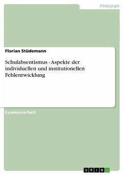 Schulabsentismus - Aspekte der individuellen und institutionellen Fehlentwicklung - Stüdemann, Florian